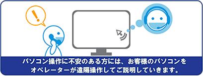 パソコン操作に不安のある方には、お客様のパソコンをオペレーターが遠隔操作してご説明していきます。